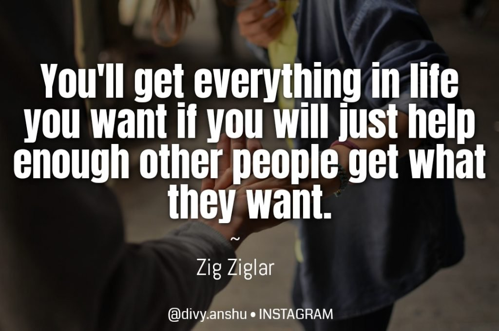 You can get everything in life you want if you will just help enough other people get what they want. - zig ziglar - how to Develop a Millionaire Mindset